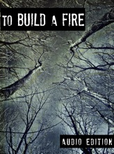 To Build A Fire: Audio Edition