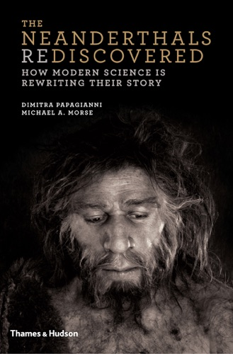Dimitra Papagianni & Michael A. Morse - The Neanderthals Rediscovered: How Modern Science Is Rewriting Their Story