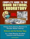 Complete Guide To The Idaho National Laboratory INL - History From Atomic Reactors To Nuclear Waste Cleanup Rickover And The Nuclear Navy SL-1 Fatal Reactor Accident Uranium And Plutonium