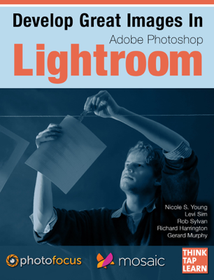 Develop Great Images in Lightroom - Photofocus, Nicole S. Young, Levi Sim, Rob Sylvan, Richard Harrington & Gerard Murphy book
