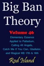 Big Ban Theory: Elementary Essence Applied to Palladium, Calling All Angels, Catch Me If You Can, Gladiator, and Magical ME 17th & 18th, Volume 46