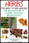 Herbs For Health And Healing The Healing Power Of 10 Herbs Spices And Healing Plants