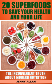 20 Superfoods To Save Your Health And Your Life: The Inconvenient Truth About Modern Nutrition book