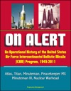 On Alert An Operational History Of The United States Air Force Intercontinental Ballistic Missile ICBM Program 1945-2011 - Atlas Titan Minuteman Peacekeeper MX Minuteman III Nuclear Warhead