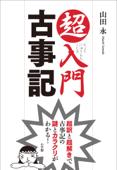 超入門 古事記 超訳と超解きで古事記の謎とカラクリがわかる! Book Cover