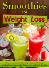 Smoothies for Weight Loss - Discover And Learn These Top 6 Benefits Of Using And Drinking Smoothies For Weight Loss And To Be Healthy