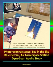 The Dorian Files Revealed: A Compendium Of The NRO's Manned Orbiting Laboratory (NRO) Documents, Photoreconnaissance, Spy In The Sky, Blue Gemini, Air Force Space Station, Dyna-Soar, Apollo Study