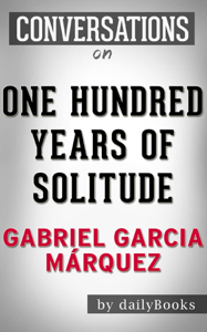 One Hundred Years of Solitude: A Novel by Gabriel Garcia Márquez  Conversation Starters Summary