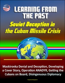 Learning From The Past Soviet Deception In The Cuban Missile Crisis Maskirovka Denial And Deception Developing A Cover Story Operation Anadyr Getting The Cubans On Board Disingenuous Diplomacy
