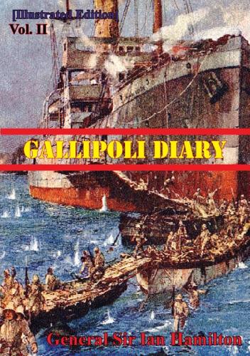 General Sir Ian Standish Monteith Hamilton GCB GCMG DSO TD - Gallipoli Diary Vol. II [Illustrated Edition]