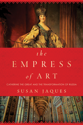 The Empress of Art: Catherine the Great and the Transformation of Russia - Susan Jaques book