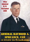 Admiral Raymond A Spruance USN A Study In Command