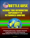 Battle-Wise Seeking Time-Information Superiority In Networked Warfare - Defeating Adversaries Cognitive Demands Integrating Intuition And Reasoning Battle Wisdom From Firepower To Brainpower