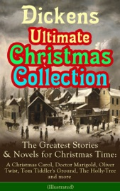 Dickens Ultimate Christmas Collection The Greatest Stories Novels For Christmas Time A Christmas Carol Doctor Marigold Oliver Twist Tom Tiddler S Ground The Holly Tree And More Illustrated