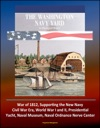 The Washington Navy Yard An Illustrated History - War Of 1812 Supporting The New Navy Civil War Era World War I And II Presidential Yacht Naval Museum Naval Ordnance Nerve Center