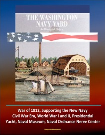 THE WASHINGTON NAVY YARD: AN ILLUSTRATED HISTORY - WAR OF 1812, SUPPORTING THE NEW NAVY, CIVIL WAR ERA, WORLD WAR I AND II, PRESIDENTIAL YACHT, NAVAL MUSEUM, NAVAL ORDNANCE NERVE CENTER