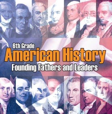 6th Grade American History: Founding Fathers and Leaders