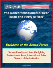 The Noncommissioned Officer (NCO) and Petty Officer: Backbone of the Armed Forces - Service Identity and Joint Warfighting, Profession of Arms, International Roles, Steward of the Institution
