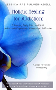 Holistic Healing for Addiction: Enlivening Body, Mind and Spirit to Remedy Depression, Anxiety and Self-Hate Book Review