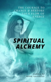 SPIRITUAL ALCHEMY: THE COURAGE TO CHANGE AND RESTORE YOUR FLOW OF ENERGY