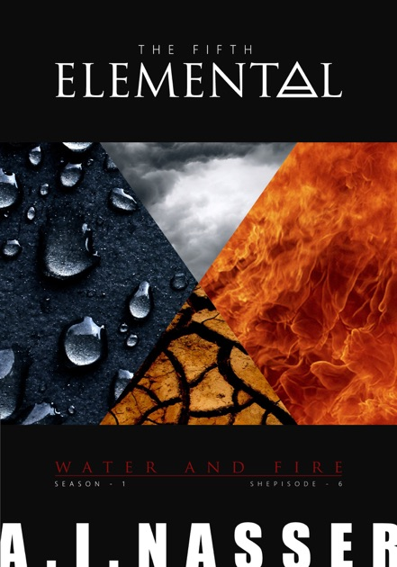 The Fifth Elemental Shepisode 6 Water And Fire By A I Nasser On