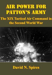 Download and Read Online Air Power for Patton's Army: The XIX Tactical Air Command in the Second World War [Illustrated Edition]
