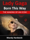 Lady Gaga Born This Way The Making Of An Icon