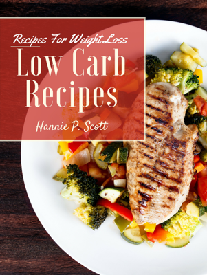 Low Carb Recipes for Weight Loss - Hannie P. Scott book