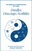 The Spiritual Significance of your Doodles, Drawings & Scribbles By Experimental Psychologist Michael Watts BSc Book Cover