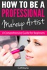 How To Be A Professional Makeup Artist - A Comprehensive Guide For Beginners