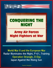 Conquering the Night: Army Air Forces Night Fighters at War - World War II and the European War, Radar Illuminates the Night, P-61, Training, Operation Strangle, D-Day, Japan Against the Rising Sun