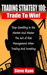 Trading Strategy 100: Trade To Win: Stop Gambling In The Market And Master The Art Of Risk Management When Trading And Investing