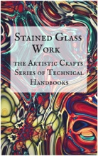 Stained Glass Work: The Artisitc Crafts Series of Technical Handbooks