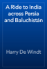 Harry De Windt - A Ride to India across Persia and Baluchistán artwork