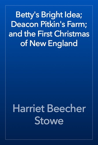 Harriet Beecher Stowe - Betty's Bright Idea; Deacon Pitkin's Farm; and the First Christmas of New England