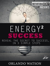 Motivation & Money Series: Energy to Success, Reveal the Secret to Success in 3 Simple Steps - Orlando Watson Book