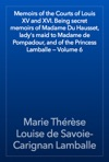 Memoirs Of The Courts Of Louis XV And XVI Being Secret Memoirs Of Madame Du Hausset Ladys Maid To Madame De Pompadour And Of The Princess Lamballe  Volume 6