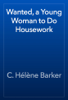 C. HГ©lГЁne Barker - Wanted, a Young Woman to Do Housework artwork
