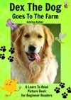 Early Readers Dex The Dog Goes To The Farm - A Learn To Read Picture Book For Beginner Readers