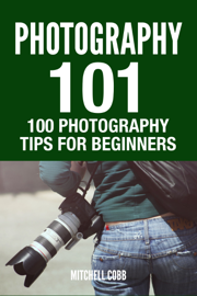 Photography 101 : 100 Photography Tips For Beginners