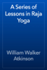 William Walker Atkinson - A Series of Lessons in Raja Yoga artwork