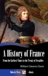 A History Of France From The Earliest Times To The Treaty Of Versailles Illustrated