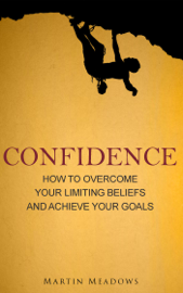 Confidence: How to Overcome Your Limiting Beliefs and Achieve Your Goals book