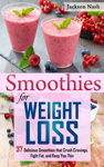 Smoothies for Weight Loss: 37 Delicious Smoothies That Crush Cravings, Fight Fat, And Keep You Thin