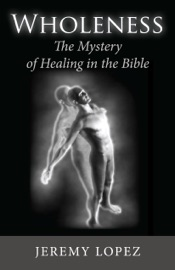 WHOLENESS: THE MYSTERY OF HEALING IN THE BIBLE