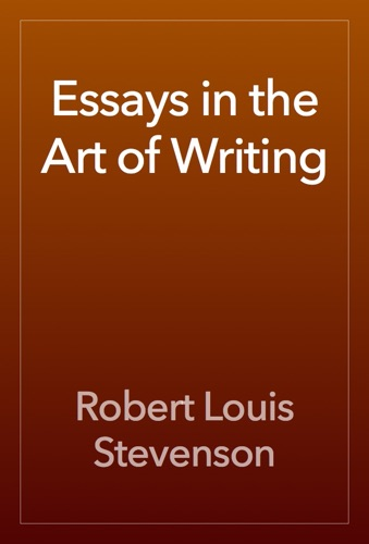 Robert Louis Stevenson - Essays in the Art of Writing