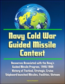 NAVY COLD WAR GUIDED MISSILE CONTEXT: RESOURCES ASSOCIATED WITH THE NAVYS GUIDED MISSILE PROGRAM, 1946-1989 - HISTORY OF TACTICAL, STRATEGIC, CRUISE, SHIPBOARD-LAUNCHED MISSILES, FACILITIES, VIETNAM