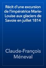 Récit d'une excursion de l'impératrice Marie-Louise aux glaciers de Savoie en juillet 1814