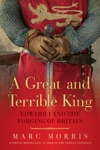 A Great And Terrible King Edward I And The Forging Of Britain