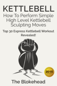 Kettlebell: How To Perform Simple High Level Kettlebell Sculpting Moves (Top 30 Express Kettlebell Workout Revealed!)